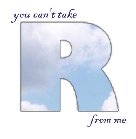 you cant take R from me